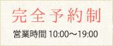完全予約制 営業時間10:00~21:00